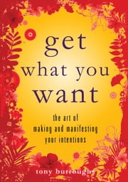 Get What You Want - The Art of Making and Manifesting Your Intentions ebook by Tony Burroughs