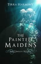 The Painted Maidens Trilogy ebook by Terra Harmony