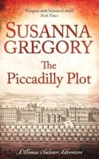 The Piccadilly Plot - Chaloner's Seventh Exploit in Restoration London eBook by Susanna Gregory