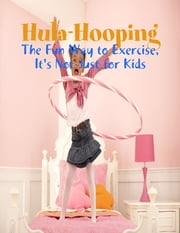 Hula-Hooping - The Fun Way to Exercise, It's Not Just for Kids ebook by M Osterhoudt