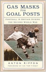 Gas Masks for Goal Posts - Football in Britain during the Second World War ebook by Anton Rippon,Sir Tom Finney