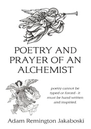 Poetry and prayer of an alchemist - poetry cannot be typed or forced - it must be hand written and inspiried. ebook by Adam Remington Jakaboski