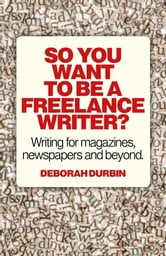 So You Want To Be A Freelance Writer? - Writing for magazines, newspapers and beyond. ebook by Deborah Durbin