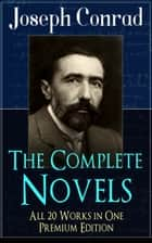 The Complete Novels of Joseph Conrad - All 20 Works in One Premium Edition - Including Unforgettable Titles like Heart of Darkness, Lord Jim, The Secret Agent, Nostromo, Under Western Eyes and Many More (With Author's Letters, Memoirs and Critical Essays) ebook by Joseph Conrad