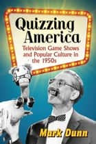 Quizzing America - Television Game Shows and Popular Culture in the 1950s ebook by Mark Dunn