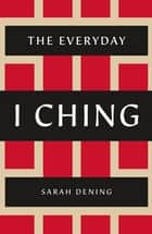 The Everyday I Ching ebook by Sarah Dening
