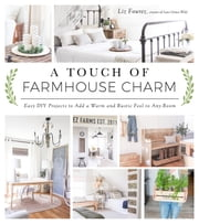 A Touch of Farmhouse Charm - Easy DIY Projects to Add a Warm and Rustic Feel to Any Room ebook by Liz Fourez