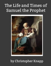 The Life and Times of Samuel the Prophet ebook by Christopher Knapp