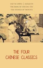 The Four Chinese Classics: Tao Te Ching, Analects, Chuang Tzu, Mencius ebook by Lao Tzu, Confucius, Mencius,...