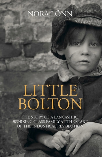Little Bolton: The Story of a Lancashire Working Class Family at the Start of the Industrial Revolution. ebook by Nora Lönn