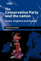 The Conservative Party and the nation - Union, England and Europe ebook by Arthur Aughey, Richard Hayton
