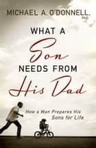 What a Son Needs From His Dad ebook by Michael O'Donnell