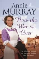 Now The War Is Over ebook by Annie Murray