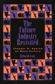 The Culture Industry Revisited - Theodor W. Adorno on Mass Culture ebook by Deborah Cook