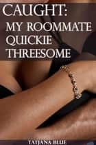 Caught - My Roommate Quickie Threesome (FFM Menage) ebook by Tatjana Blue
