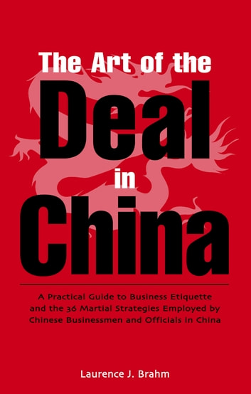 Art of the Deal in China - A Practical Guide to Business Etiquette and the 36 Martial Strategies Employed by Chinese Businessmen and Officals in China ebook by Laurence J. Brahm