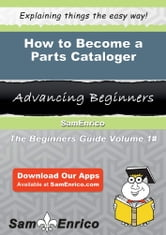 How to Become a Parts Cataloger - How to Become a Parts Cataloger ebook by Griselda Barnhill