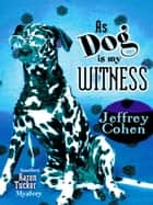 As Dog Is My Witness: Another Aaron Tucker Mystery ebook by Jeffrey Cohen
