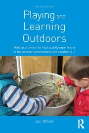 Playing and Learning Outdoors - Making provision for high quality experiences in the outdoor environment with children 3–7 ebook by Jan White
