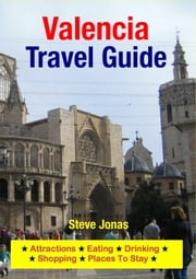 Valencia, Spain Travel Guide - Attractions, Eating, Drinking, Shopping & Places To Stay ebook by Steve Jonas
