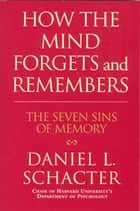 How the Mind Forgets and Remembers - The Seven Sins of Memory ebook by Daniel L. Schacter