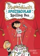 The Stupendously Spectacular Spelling Bee ebook by Deborah Abela