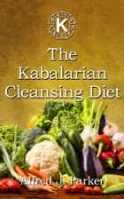 The Kabalarian Cleansing Diet ebook by Alfred J. Parker