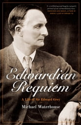 Edwardian Requiem - A Life of Sir Edward Grey ebook by Michael Waterhouse