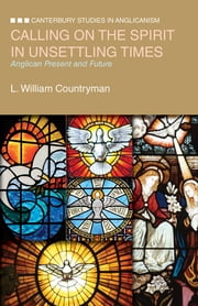 Calling on the Spirit in Unsettling Times - Anglican Present and Future ebook by L. William Countryman