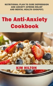 The Anti-Anxiety Cookbook: Nutritional Plan to Cure Depression and Anxiety (Stress Relief and Mental Health Cookpot) ebook by Kim Hilton