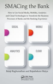 SMACing the Bank - How to Use Social Media, Mobility, Analytics and Cloud Technologies to Transform the Business Processes of Banks and the Banking Experience ebook by Rajashekara Maiya, Balaji Raghunathan