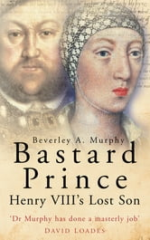 Bastard Prince - Henry VIII's Lost Son ebook by Beverley A. Murphy