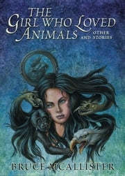 The Girl Who Loved Animals and Other Stories ebook by Bruce McAllister