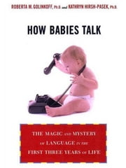 How Babies Talk - The Magic and Mystery of Language in the First Three Years of Life ebook by Kathy Hirsh-Pasek,Roberta Michnick Golinkoff