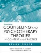 Counseling and Psychotherapy Theories in Context and Practice Study Guide ebook by John Sommers-Flanagan, Rita Sommers-Flanagan