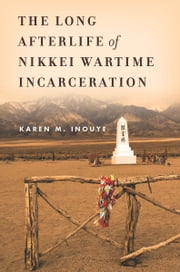 The Long Afterlife of Nikkei Wartime Incarceration ebook by Karen Inouye