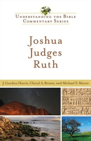 Joshua, Judges, Ruth (Understanding the Bible Commentary Series) ebook by J. Gordon Harris,Cheryl A. Brown,Michael S. Moore