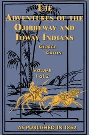 Adventures of Ojibbeway and Ioway Indians Vols 1 ebook by Catlin, George