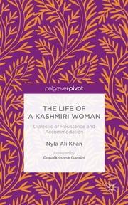 The Life of a Kashmiri Woman - Dialectic of Resistance and Accommodation ebook by Nyla Ali Khan,Gopalkrishan Gandhi
