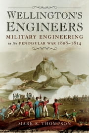 Wellington's Engineers - Military Engineering on the Peninsular War 1808-1814 ebook by Dr. Mark S. Thomson