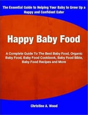 Happy Baby Food - A Complete Guide To The Best Baby Food, Organic Baby Food, Baby Food Cookbook, Baby Food Bible, Baby Food Recipes and More ebook by Christine A. Wood