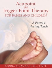 Acupoint and Trigger Point Therapy for Babies and Children - A Parent's Healing Touch ebook by Donna Finando, L.Ac., L.M.T.