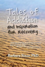Tales of Addiction and Inspiration for Recovery - Twenty True Stories from the Soul ebook by Barbara Sinor,Cardwell C. Nuckols