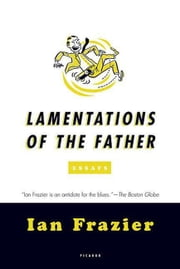 Lamentations of the Father - Essays ebook by Ian Frazier