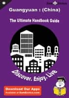 Ultimate Handbook Guide to Guangyuan : (China) Travel Guide ebook by Adam Myers