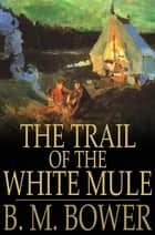 The Trail of the White Mule ebook by B. M. Bower