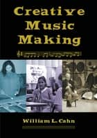 Creative Music Making ebook by William L Cahn