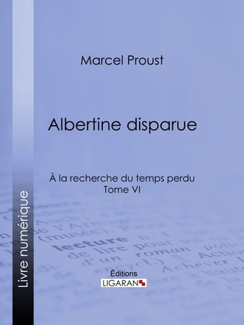 A la recherche du temps perdu - Tome VI - Albertine disparue ebook by Marcel Proust,Ligaran