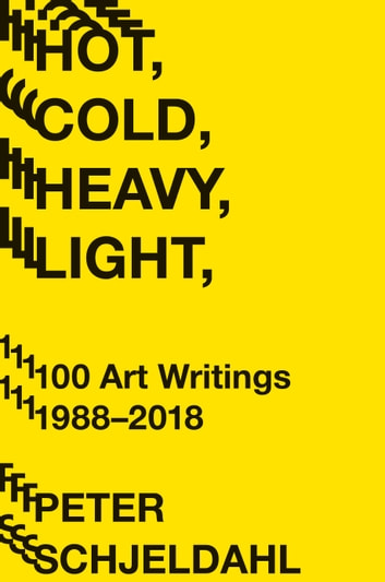 Hot, Cold, Heavy, Light, 100 Art Writings 1988-2018 ebook by Peter Schjeldahl