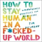 How to Stay Human in a F*cked-Up World - Mindfulness Practices for Real Life 有聲書 by Tim Desmond, Tim Desmond